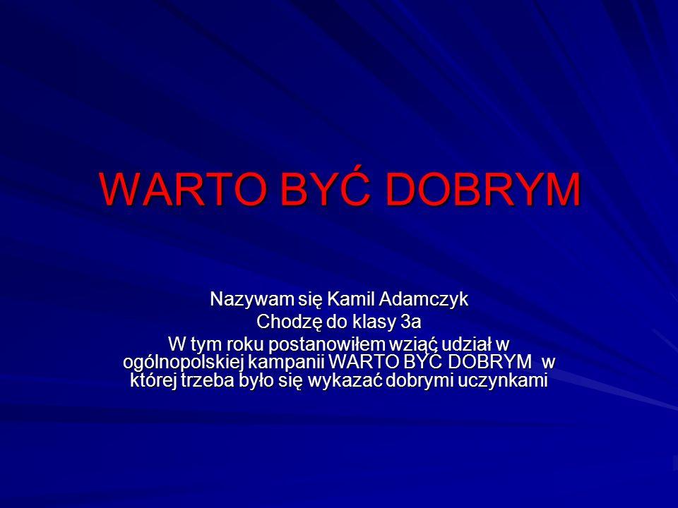 WARTO BYĆ DOBRYM Nazywam się Kamil Adamczyk Chodzę do klasy 3a W tym roku postanowiłem wziąć udział w ogólnopolskiej kampanii WARTO BYĆ DOBRYM w które