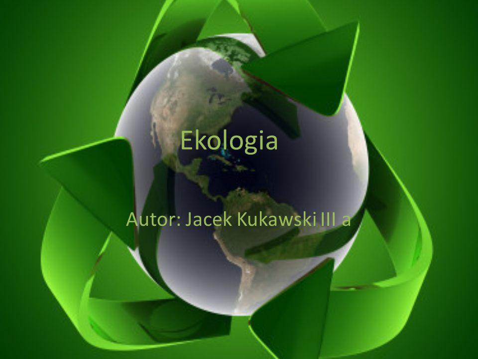Ekologia Autor: Jacek Kukawski III a