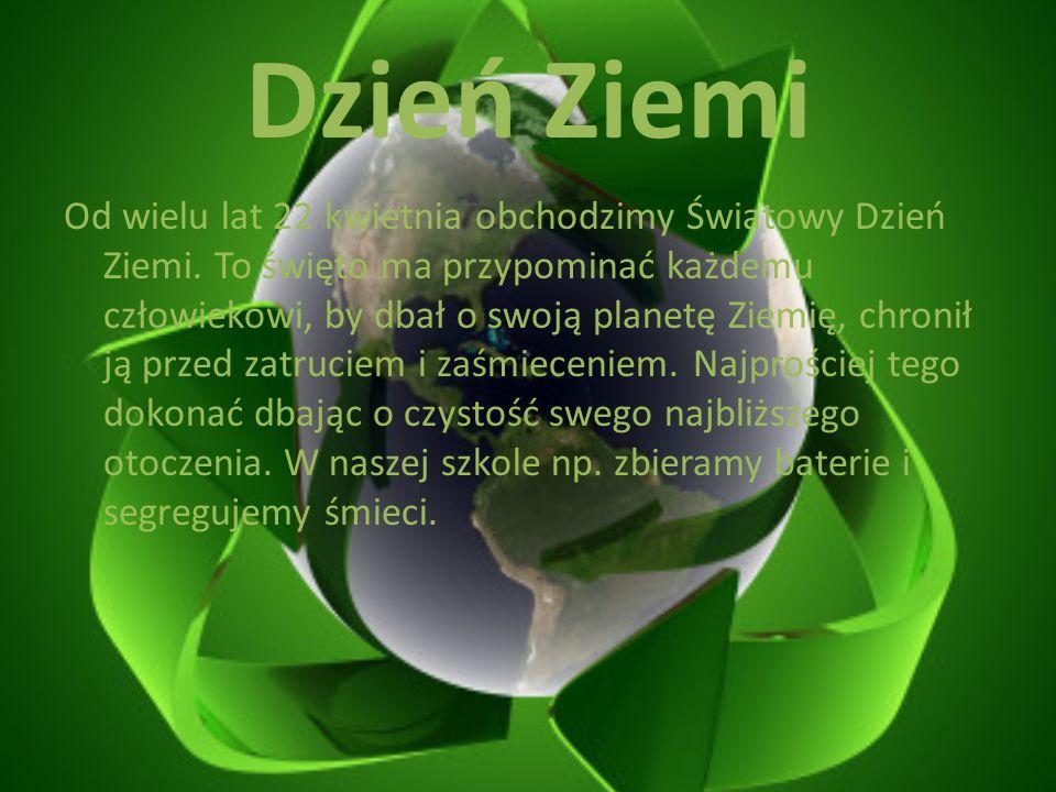Dzień Ziemi Od wielu lat 22 kwietnia obchodzimy Światowy Dzień Ziemi. To święto ma przypominać każdemu człowiekowi, by dbał o swoją planetę Ziemię, ch