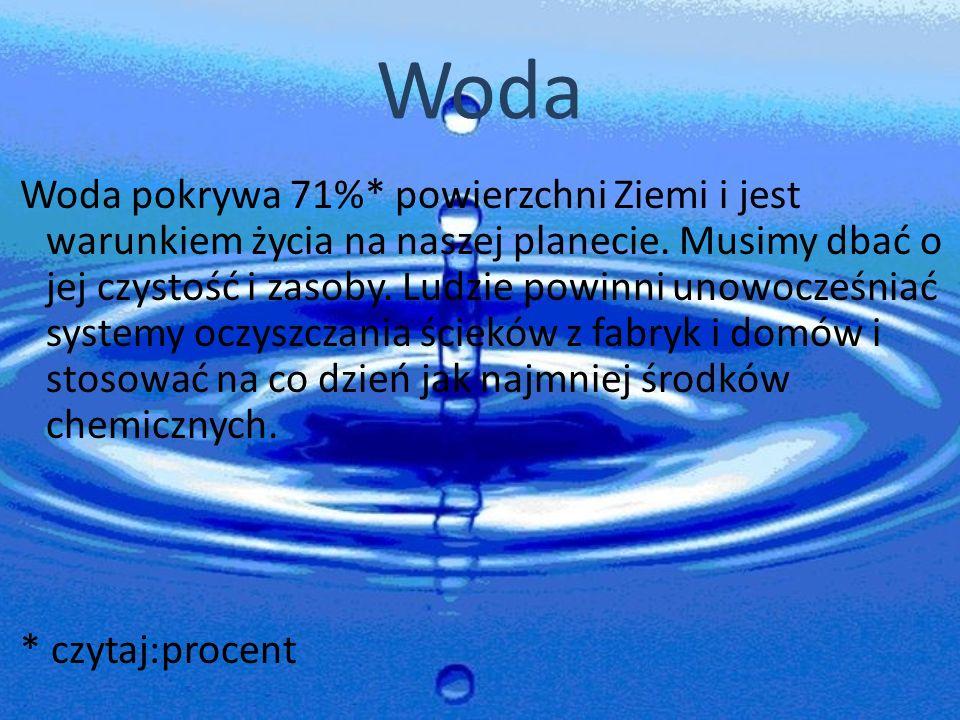 Woda Woda pokrywa 71%* powierzchni Ziemi i jest warunkiem życia na naszej planecie. Musimy dbać o jej czystość i zasoby. Ludzie powinni unowocześniać