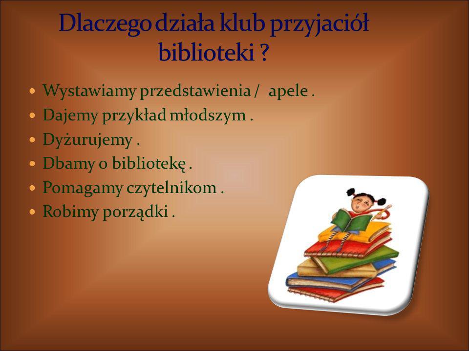 Wystawiamy przedstawienia / apele. Dajemy przykład młodszym. Dyżurujemy. Dbamy o bibliotekę. Pomagamy czytelnikom. Robimy porządki.