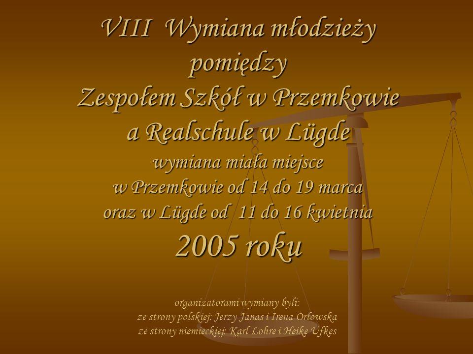 VIII Wymiana młodzieży pomiędzy Zespołem Szkół w Przemkowie a Realschule w Lügde wymiana miała miejsce w Przemkowie od 14 do 19 marca oraz w Lügde od 11 do 16 kwietnia 2005 roku VIII Wymiana młodzieży pomiędzy Zespołem Szkół w Przemkowie a Realschule w Lügde wymiana miała miejsce w Przemkowie od 14 do 19 marca oraz w Lügde od 11 do 16 kwietnia 2005 roku organizatorami wymiany byli: ze strony polskiej: Jerzy Janas i Irena Orłowska ze strony niemieckiej: Karl Lohre i Heike Ufkes