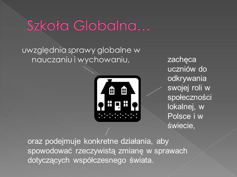 uwzględnia sprawy globalne w nauczaniu i wychowaniu, zachęca uczniów do odkrywania swojej roli w społeczności lokalnej, w Polsce i w świecie, oraz podejmuje konkretne działania, aby spowodować rzeczywistą zmianę w sprawach dotyczących współczesnego świata.