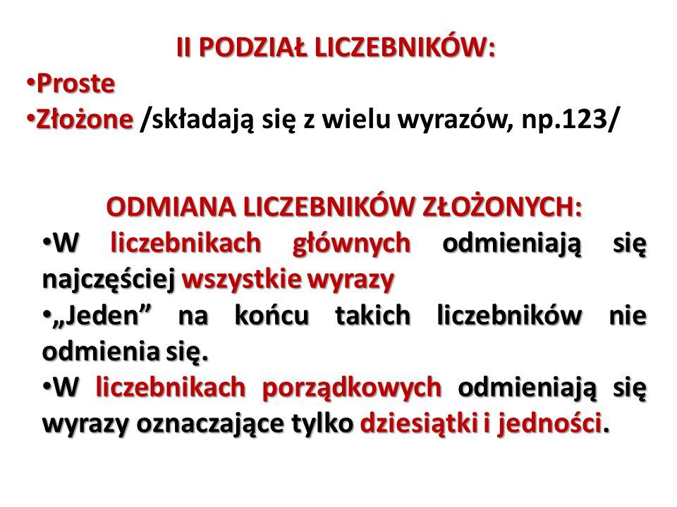 II PODZIAŁ LICZEBNIKÓW: Proste Proste Złożone Złożone /składają się z wielu wyrazów, np.123/ ODMIANA LICZEBNIKÓW ZŁOŻONYCH: W liczebnikach głównych od