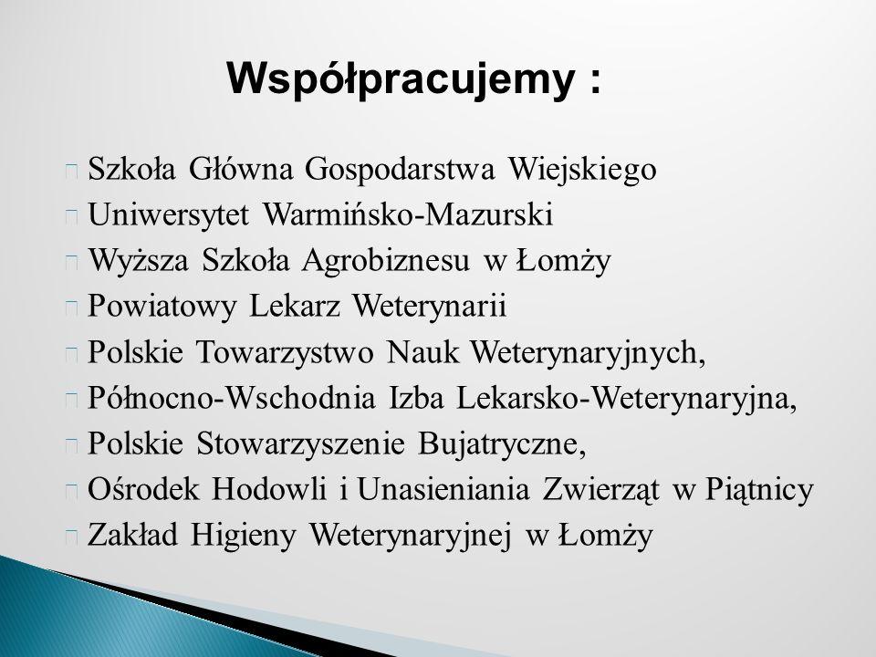 Szkoła Główna Gospodarstwa Wiejskiego Uniwersytet Warmińsko-Mazurski Wyższa Szkoła Agrobiznesu w Łomży Powiatowy Lekarz Weterynarii Polskie Towarzystwo Nauk Weterynaryjnych, Północno-Wschodnia Izba Lekarsko-Weterynaryjna, Polskie Stowarzyszenie Bujatryczne, Ośrodek Hodowli i Unasieniania Zwierząt w Piątnicy Zakład Higieny Weterynaryjnej w Łomży Współpracujemy :