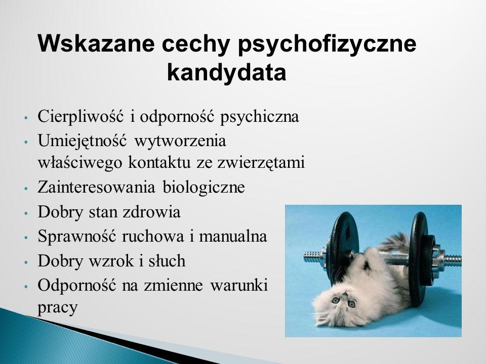 Cierpliwość i odporność psychiczna Umiejętność wytworzenia właściwego kontaktu ze zwierzętami Zainteresowania biologiczne Dobry stan zdrowia Sprawność ruchowa i manualna Dobry wzrok i słuch Odporność na zmienne warunki pracy Wskazane cechy psychofizyczne kandydata