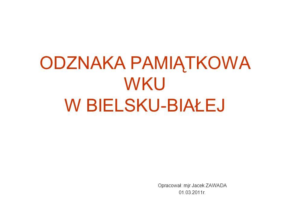 ODZNAKA PAMIĄTKOWA WKU W BIELSKU-BIAŁEJ Opracował: mjr Jacek ZAWADA 01.03.2011r.