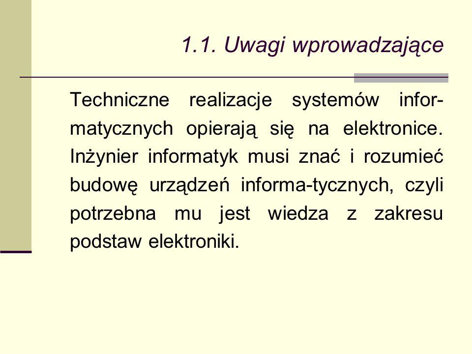 1.1. Uwagi wprowadzające Techniczne realizacje systemów infor- matycznych opierają się na elektronice. Inżynier informatyk musi znać i rozumieć budowę