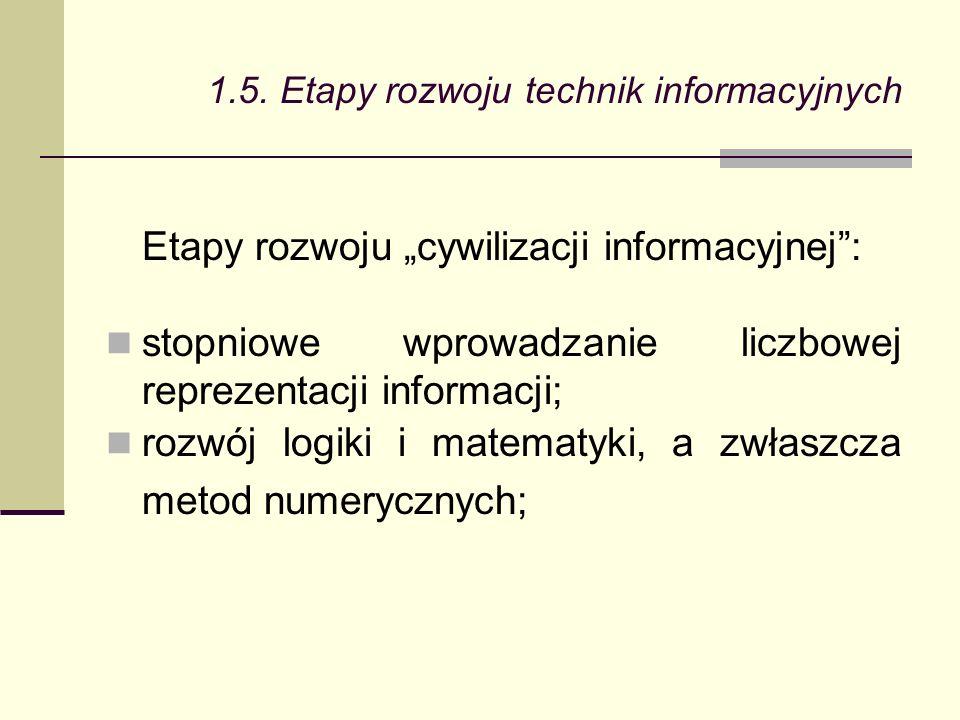 Etapy rozwoju cywilizacji informacyjnej: stopniowe wprowadzanie liczbowej reprezentacji informacji; rozwój logiki i matematyki, a zwłaszcza metod numerycznych; 1.5.