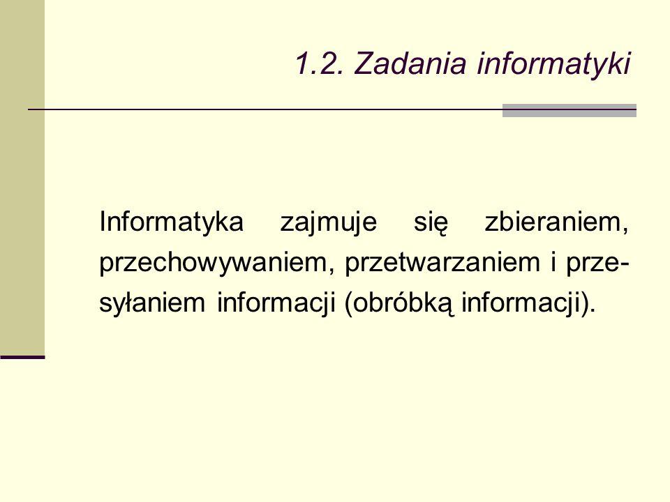 1.2. Zadania informatyki Informatyka zajmuje się zbieraniem, przechowywaniem, przetwarzaniem i prze- syłaniem informacji (obróbką informacji).