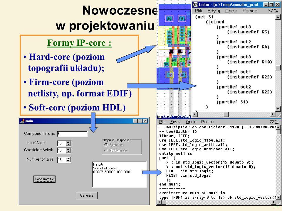 11 Nowoczesne tendencje w projektowaniu SoC: (IP-core c.d.) Formy IP-core : Hard-core (poziom topografii układu); Firm-core (poziom netlisty, np. form