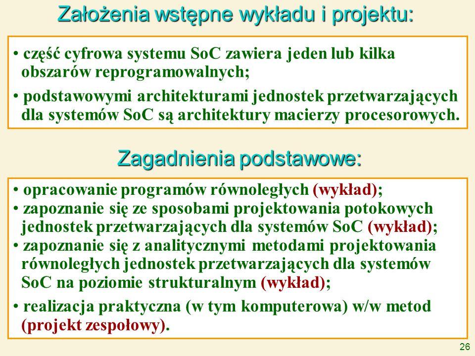 26 Założenia wstępne wykładu i projektu: Zagadnienia podstawowe: część cyfrowa systemu SoC zawiera jeden lub kilka obszarów reprogramowalnych; podstaw