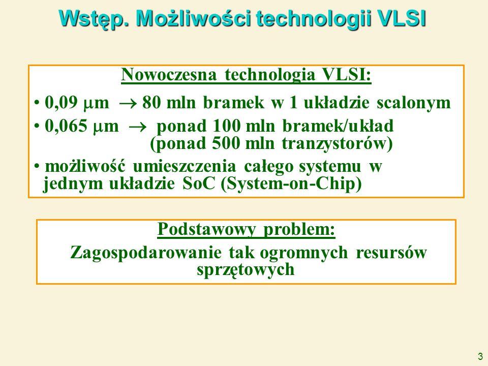 3 Wstęp. Możliwości technologii VLSI Nowoczesna technologia VLSI: 0,09 m 80 mln bramek w 1 układzie scalonym 0,065 m ponad 100 mln bramek/układ (ponad