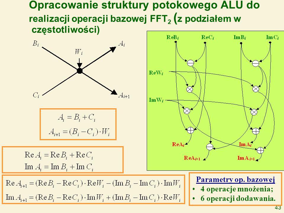 43 Opracowanie struktury potokowego ALU do realizacji operacji bazowej FFT 2 ( z podziałem w częstotliwości) Parametry op. bazowej 4 operacje mnożenia