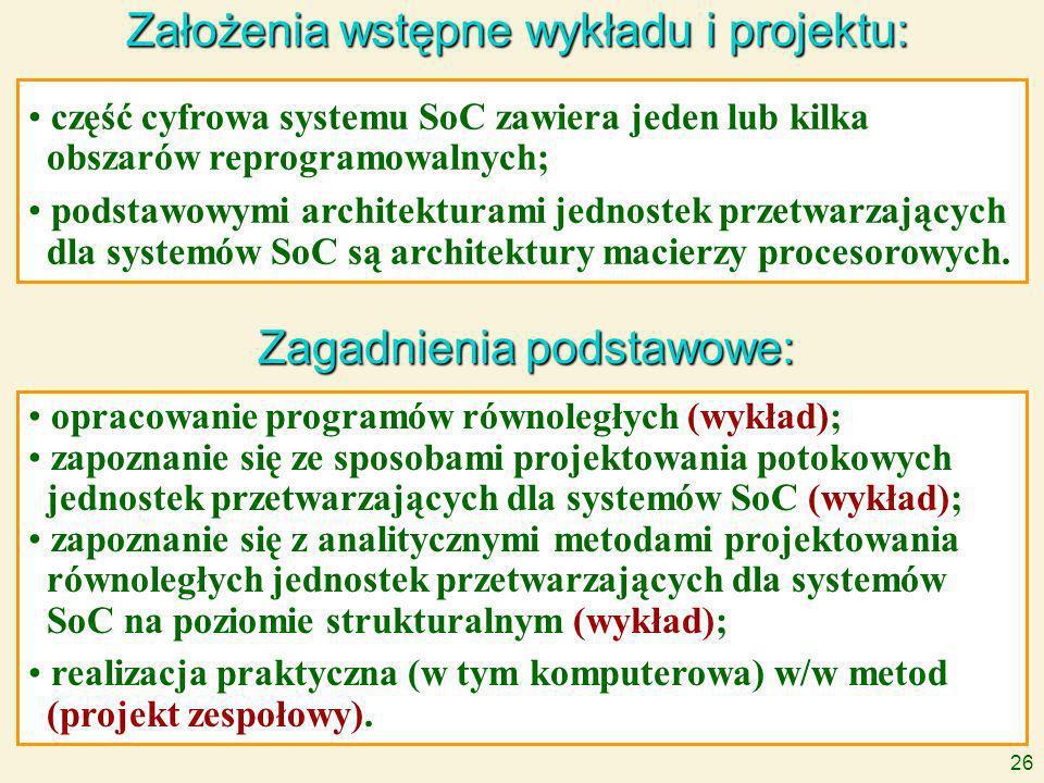 26 Założenia wstępne wykładu i projektu: Zagadnienia podstawowe: część cyfrowa systemu SoC zawiera jeden lub kilka obszarów reprogramowalnych; podstawowymi architekturami jednostek przetwarzających dla systemów SoC są architektury macierzy procesorowych.