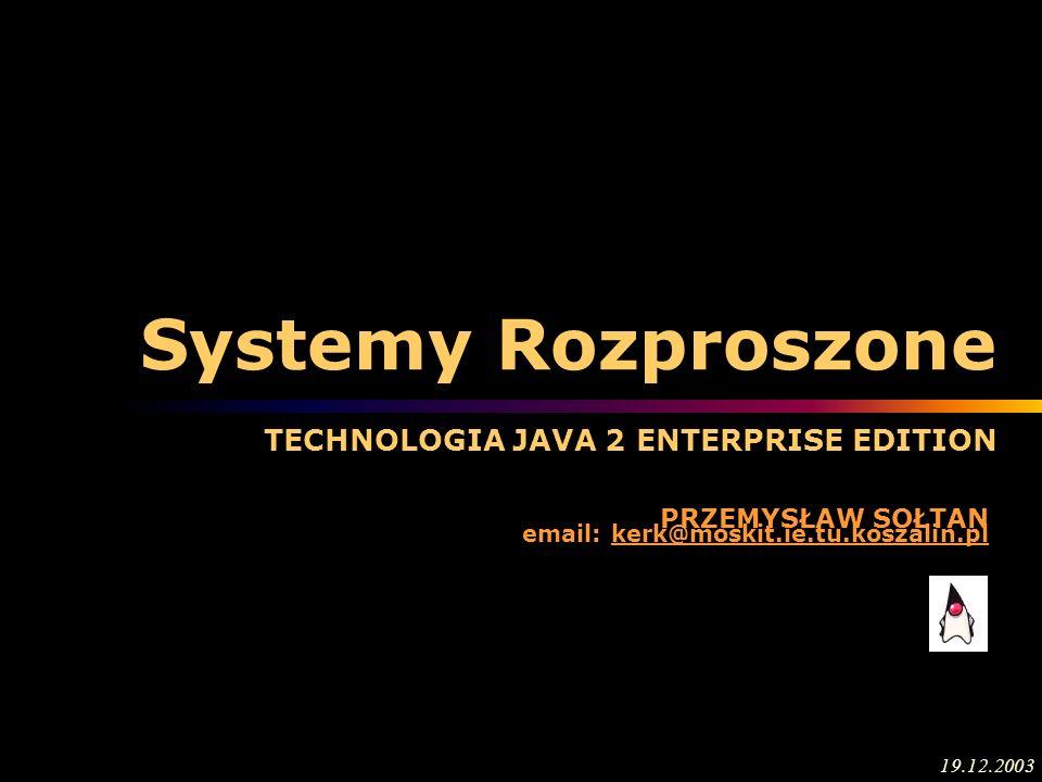 Systemy Rozproszone TECHNOLOGIA JAVA 2 ENTERPRISE EDITION PRZEMYSŁAW SOŁTAN email: kerk@moskit.ie.tu.koszalin.pl 19.12.2003