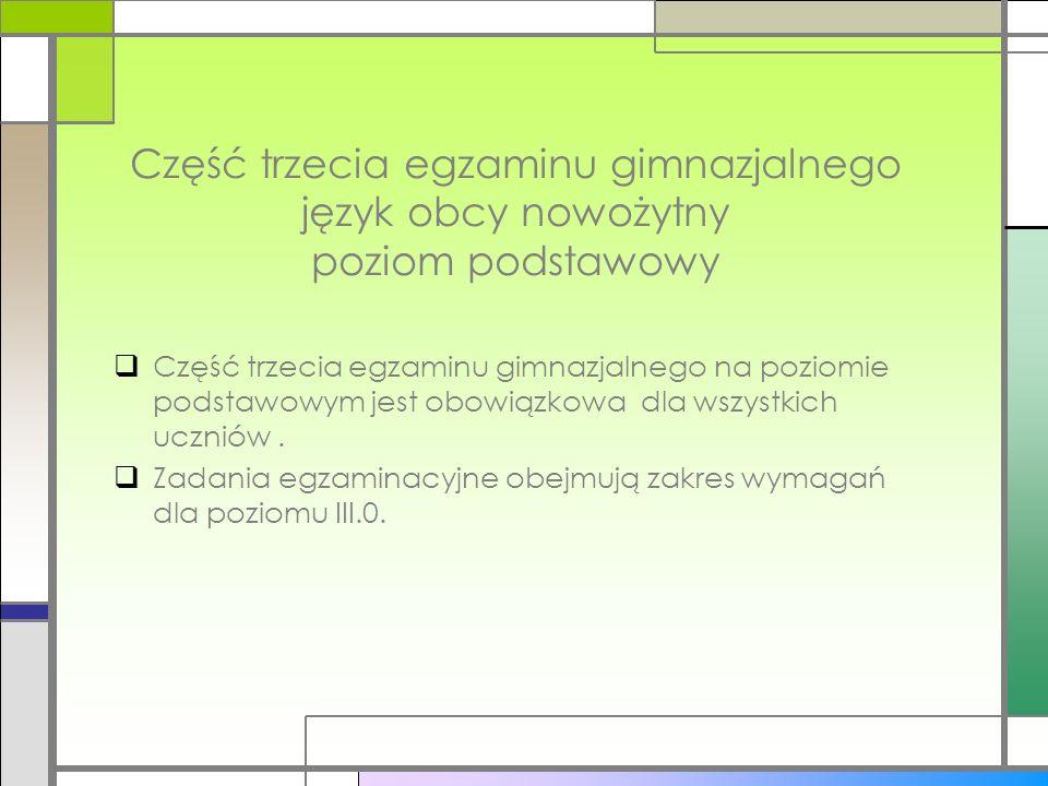 Część trzecia egzaminu gimnazjalnego język obcy nowożytny poziom podstawowy Część trzecia egzaminu gimnazjalnego na poziomie podstawowym jest obowiązkowa dla wszystkich uczniów.