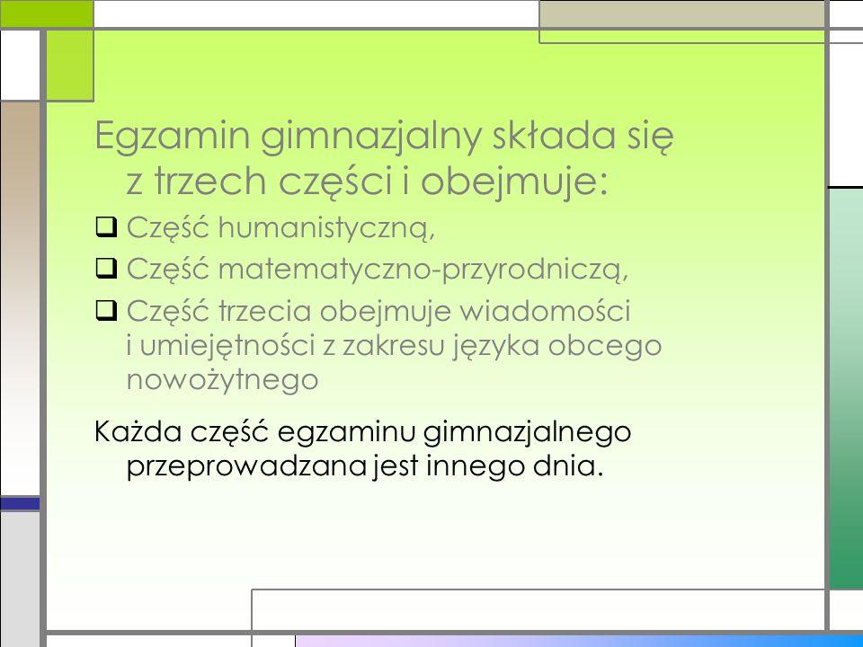 Egzamin gimnazjalny składa się z trzech części i obejmuje: Część humanistyczną, Część matematyczno-przyrodniczą, Część trzecia obejmuje wiadomości i umiejętności z zakresu języka obcego nowożytnego Każda część egzaminu gimnazjalnego przeprowadzana jest innego dnia.