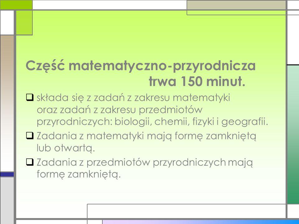 Część matematyczno-przyrodnicza trwa 150 minut.
