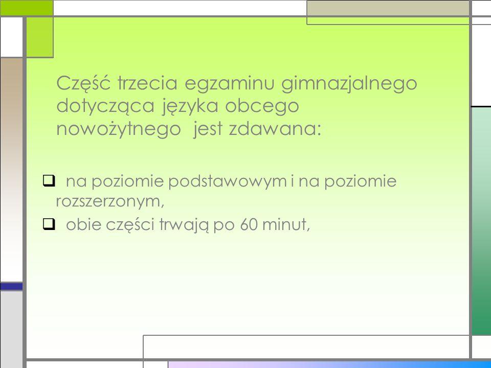 Część trzecia egzaminu gimnazjalnego dotycząca języka obcego nowożytnego jest zdawana: na poziomie podstawowym i na poziomie rozszerzonym, obie części trwają po 60 minut,