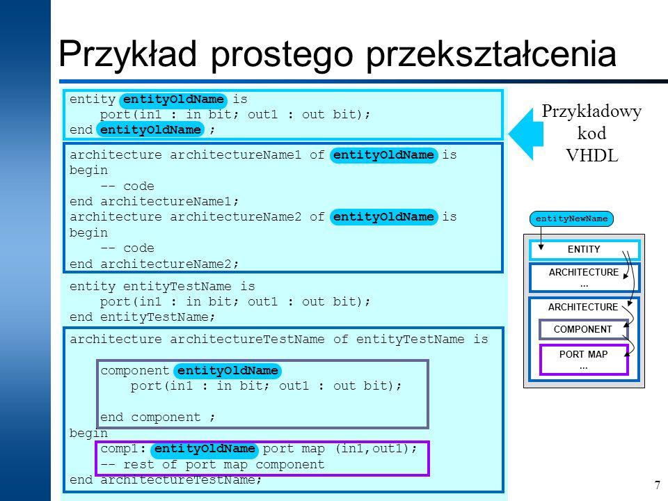8 Przykład prostego przekształcenia Proces zmiany nazwy entity wymusza realizację kilku elementarnych operacji: wskazanie elementu określającego starą nazwę entity (entityOldName) i podania nowej nazwy (entityNewName); sprawdzenie, czy nowa nazwa nie koliduje z już istniejącymi nazwami; wyszukanie bloku danego entity (zmiana nazwy); wyszukanie architektur dla danego entity (zmiana nazwy); wyszukanie w blokach architektur komponentów danego entity (zmiana nazwy); wyszukanie wszystkich mapowań komponentów danego entity (zmiana nazwy).