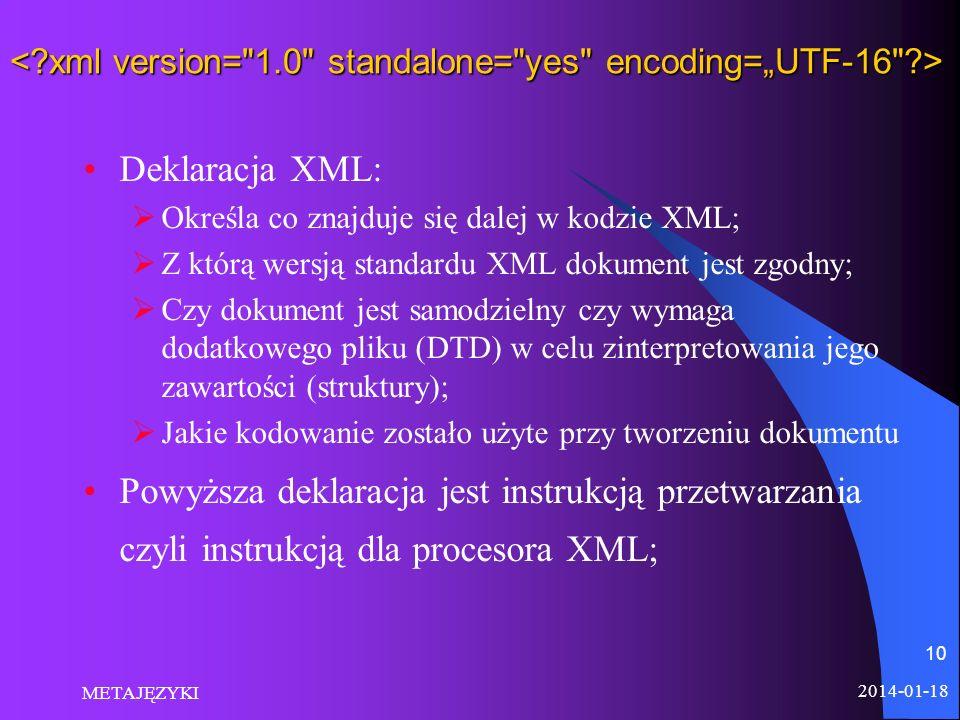 2014-01-18 METAJĘZYKI 10 Deklaracja XML: Określa co znajduje się dalej w kodzie XML; Z którą wersją standardu XML dokument jest zgodny; Czy dokument j