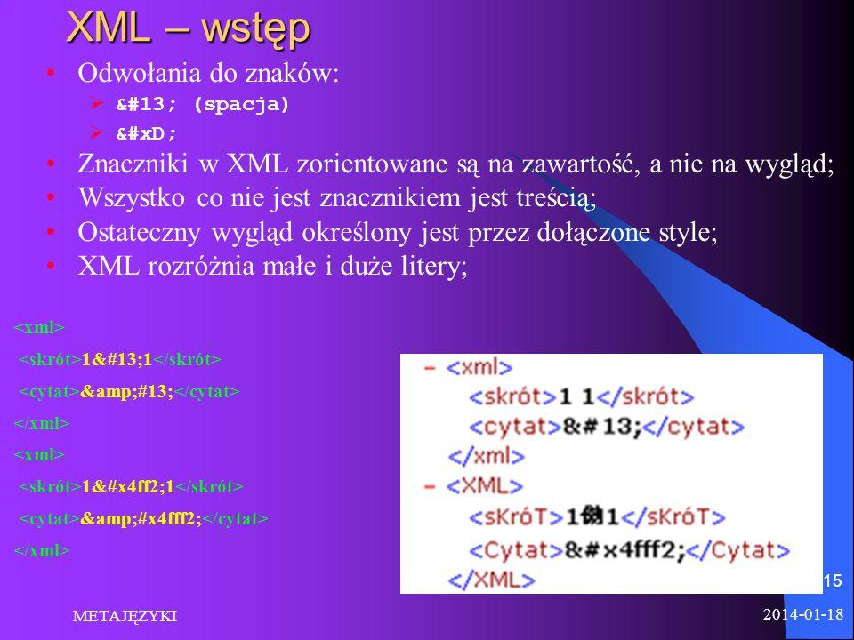 2014-01-18 METAJĘZYKI 15 XML – wstęp Odwołania do znaków:  (spacja)  Znaczniki w XML zorientowane są na zawartość, a nie na wygląd; Wszystko