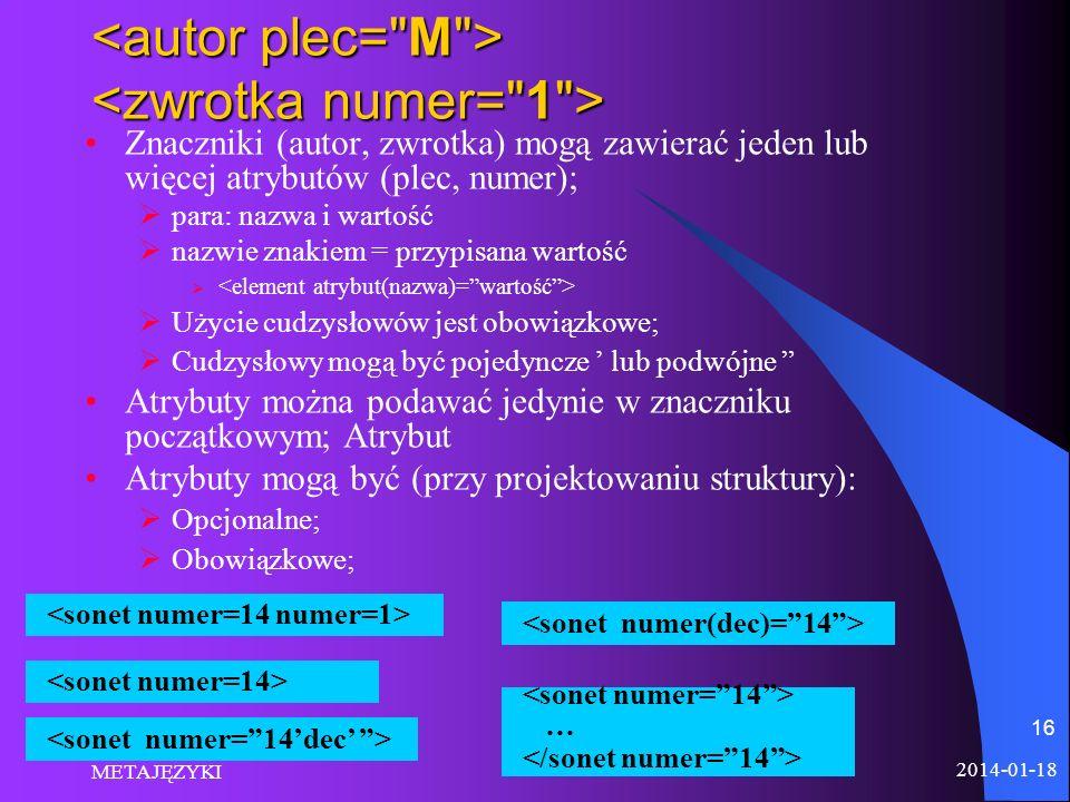 2014-01-18 METAJĘZYKI 16 Znaczniki (autor, zwrotka) mogą zawierać jeden lub więcej atrybutów (plec, numer); para: nazwa i wartość nazwie znakiem = prz