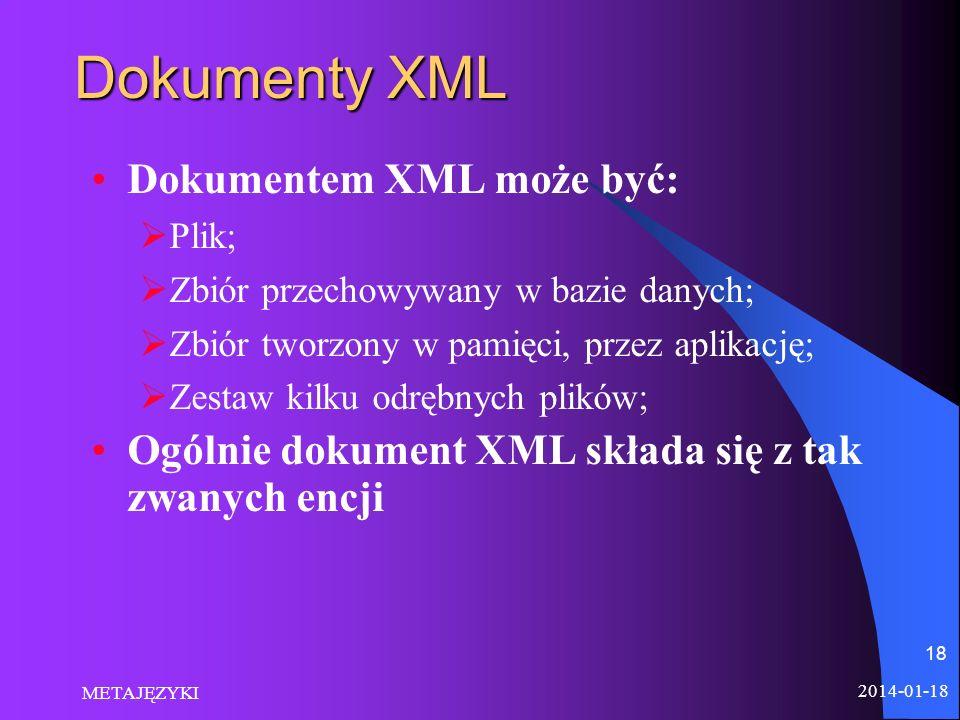 2014-01-18 METAJĘZYKI 18 Dokumenty XML Dokumentem XML może być: Plik; Zbiór przechowywany w bazie danych; Zbiór tworzony w pamięci, przez aplikację; Z