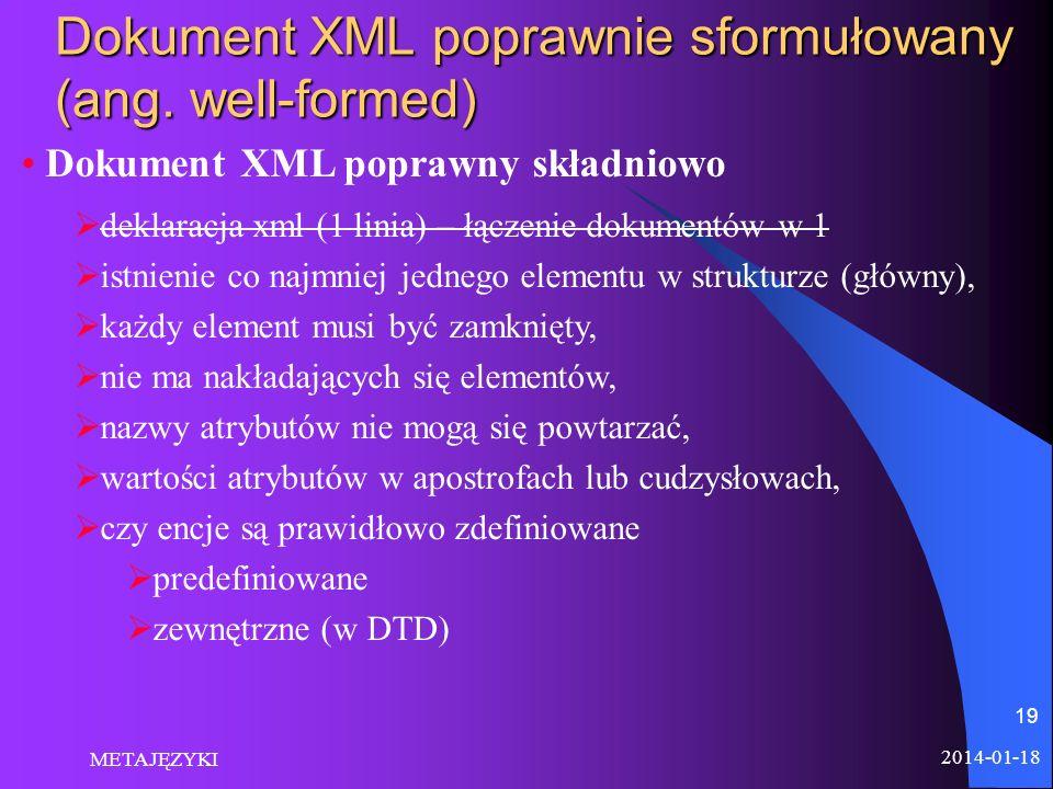 2014-01-18 METAJĘZYKI 19 Dokument XML poprawnie sformułowany (ang. well-formed) Dokument XML poprawny składniowo deklaracja xml (1 linia) – łączenie d