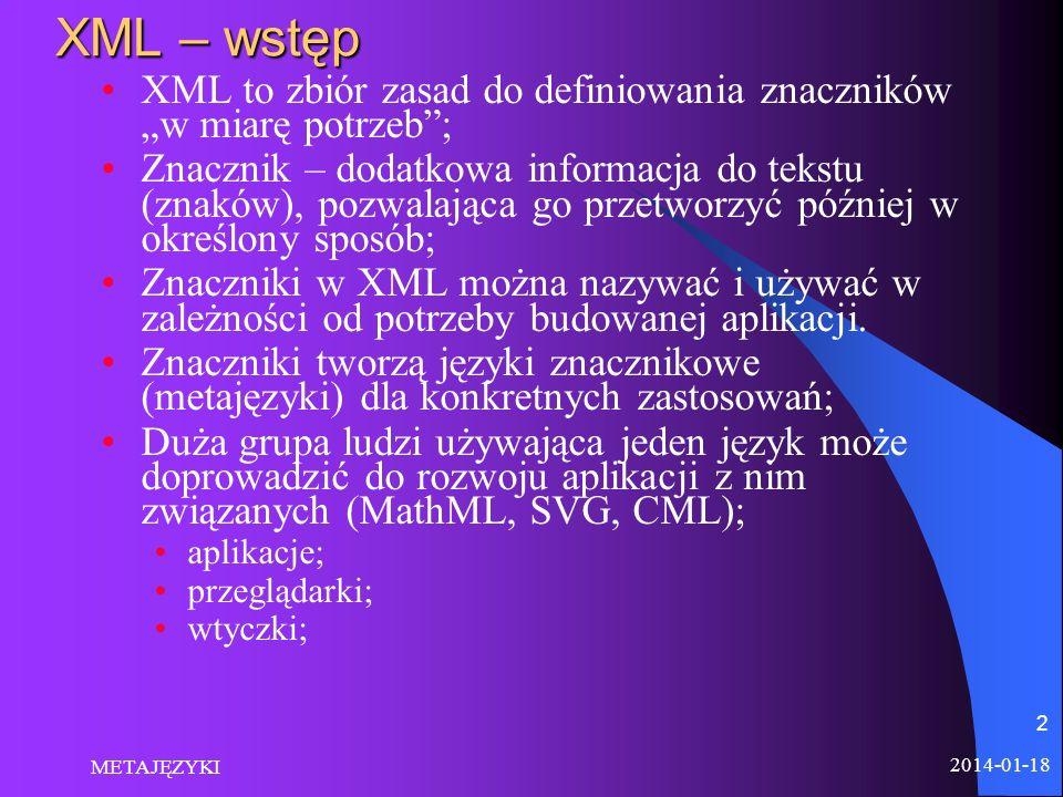 2014-01-18 METAJĘZYKI 2 XML – wstęp XML to zbiór zasad do definiowania znaczników w miarę potrzeb; Znacznik – dodatkowa informacja do tekstu (znaków),