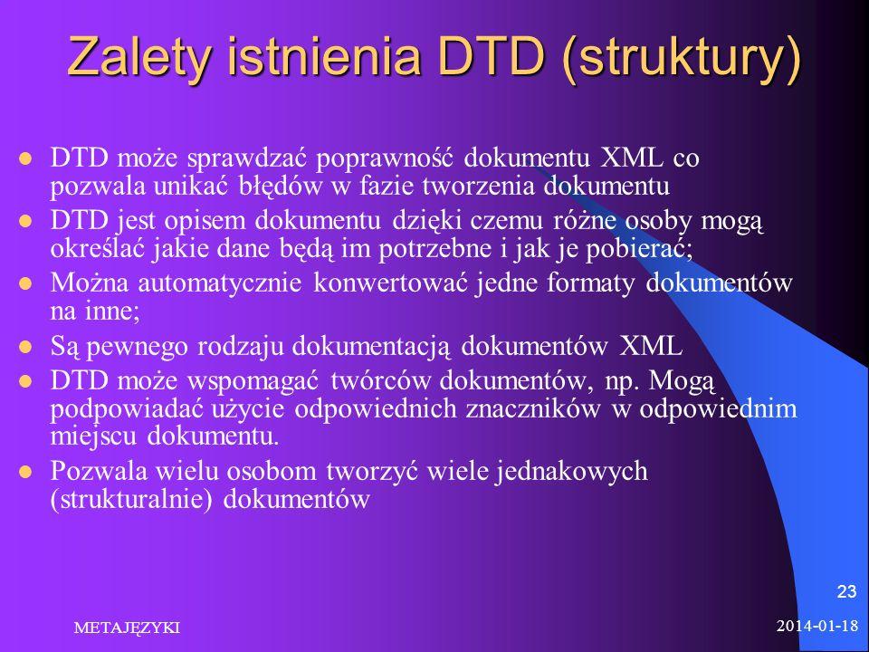 2014-01-18 METAJĘZYKI 23 Zalety istnienia DTD (struktury) DTD może sprawdzać poprawność dokumentu XML co pozwala unikać błędów w fazie tworzenia dokum