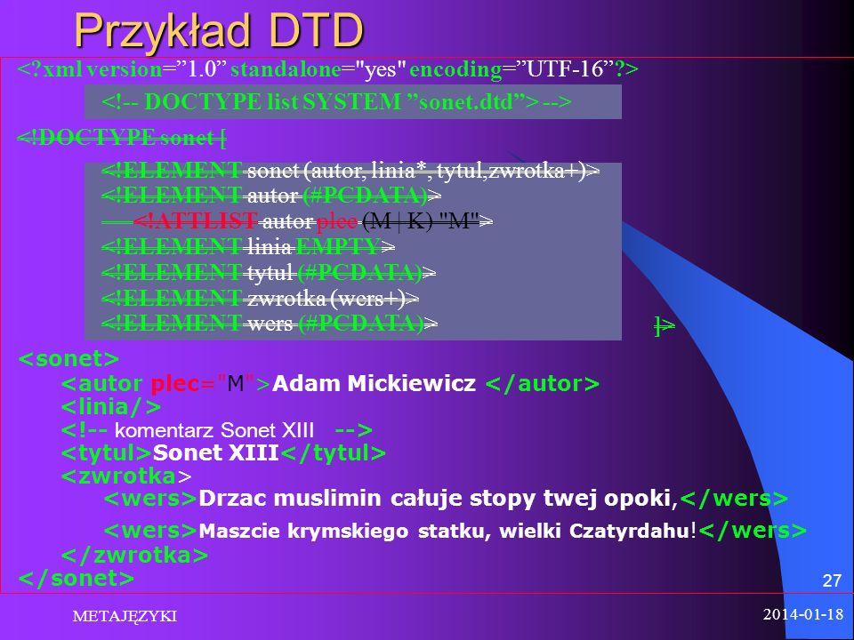 2014-01-18 METAJĘZYKI 27 Przykład DTD <!DOCTYPE sonet [ ]> Adam Mickiewicz Sonet XIII Drzac muslimin całuje stopy twej opoki, Maszcie krymskiego statk