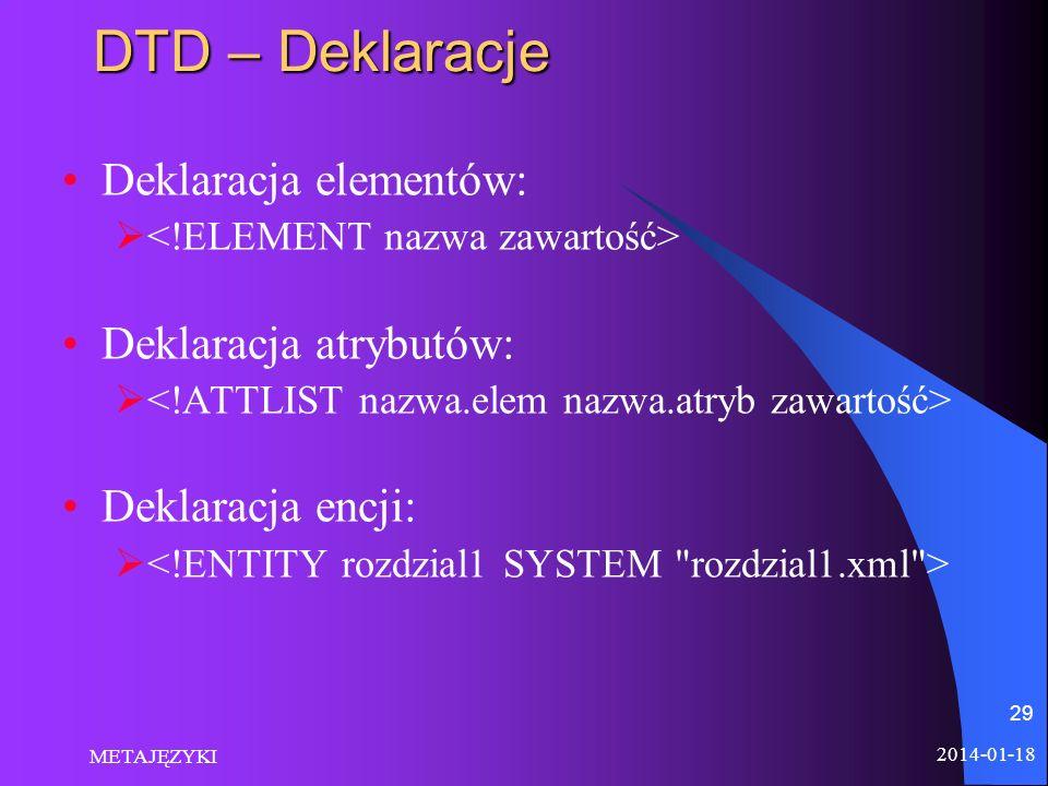 2014-01-18 METAJĘZYKI 29 DTD – Deklaracje Deklaracja elementów: Deklaracja atrybutów: Deklaracja encji:
