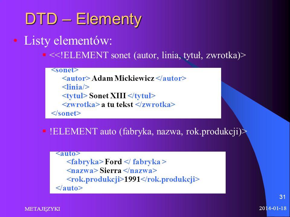 2014-01-18 METAJĘZYKI 31 DTD – Elementy Listy elementów: !ELEMENT auto (fabryka, nazwa, rok.produkcji)> Adam Mickiewicz Sonet XIII a tu tekst Ford Sie