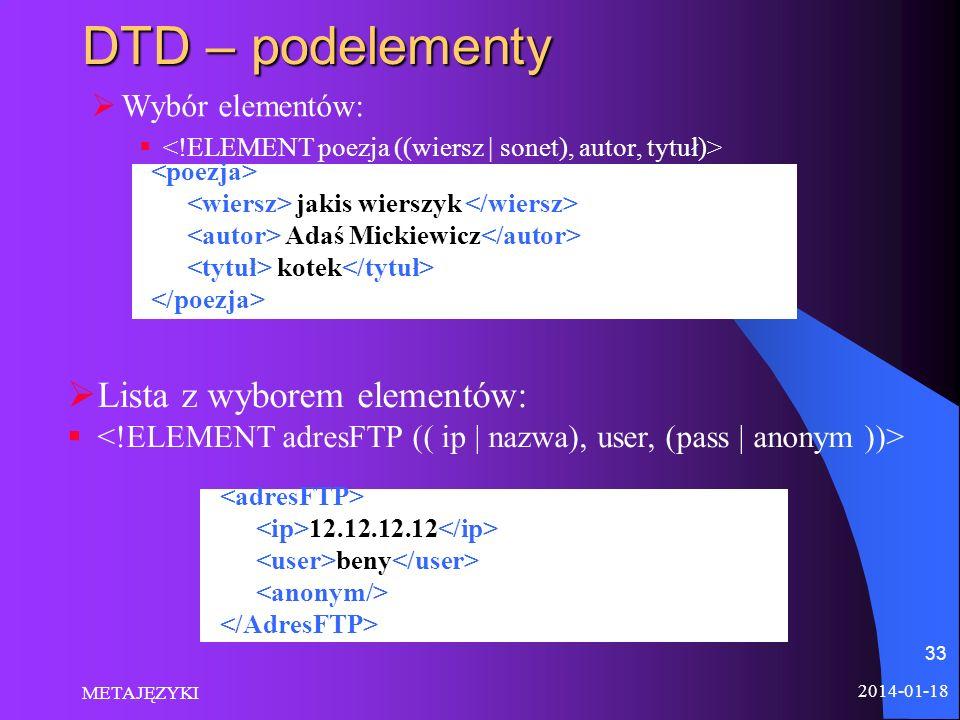 2014-01-18 METAJĘZYKI 33 DTD – podelementy Wybór elementów: jakis wierszyk Adaś Mickiewicz kotek Lista z wyborem elementów: 12.12.12.12 beny