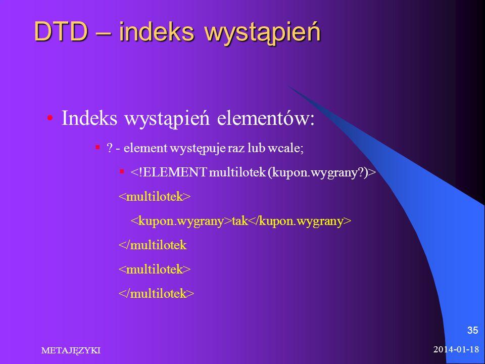 2014-01-18 METAJĘZYKI 35 DTD – indeks wystąpień Indeks wystąpień elementów: ? - element występuje raz lub wcale; tak </multilotek