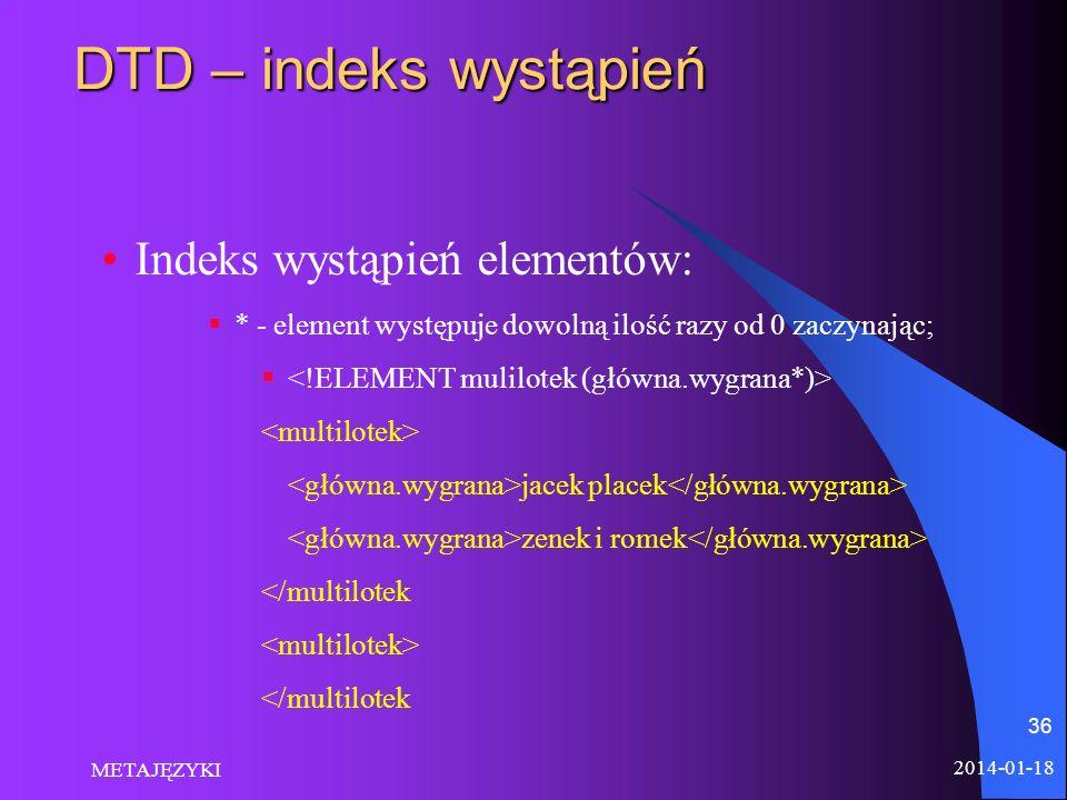 2014-01-18 METAJĘZYKI 36 DTD – indeks wystąpień Indeks wystąpień elementów: * - element występuje dowolną ilość razy od 0 zaczynając; jacek placek zen