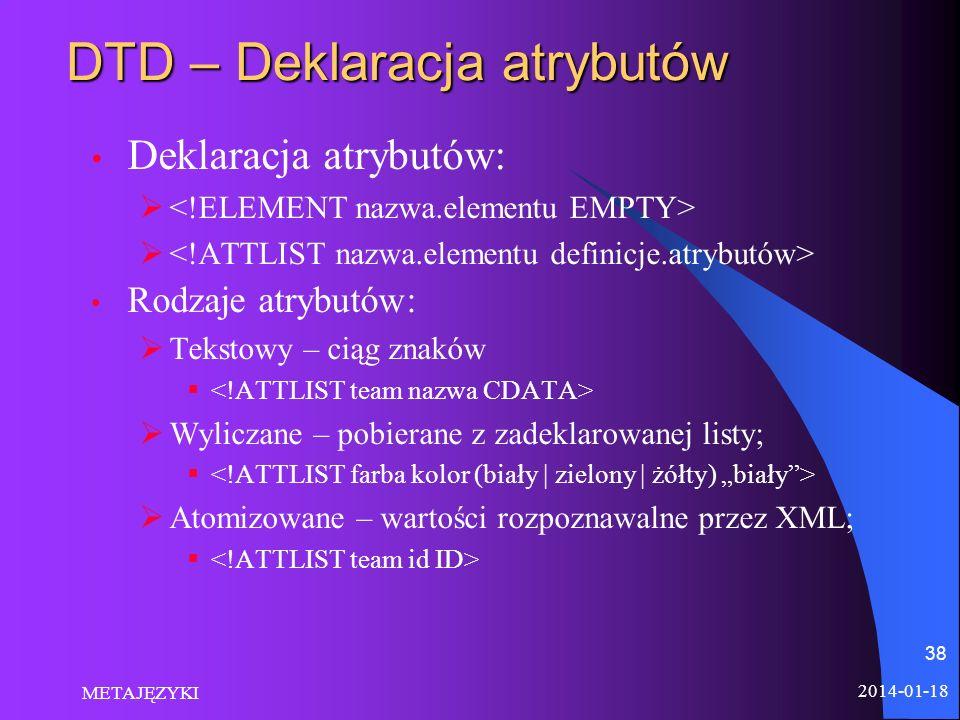 2014-01-18 METAJĘZYKI 38 DTD – Deklaracja atrybutów Deklaracja atrybutów: Rodzaje atrybutów: Tekstowy – ciąg znaków Wyliczane – pobierane z zadeklarow