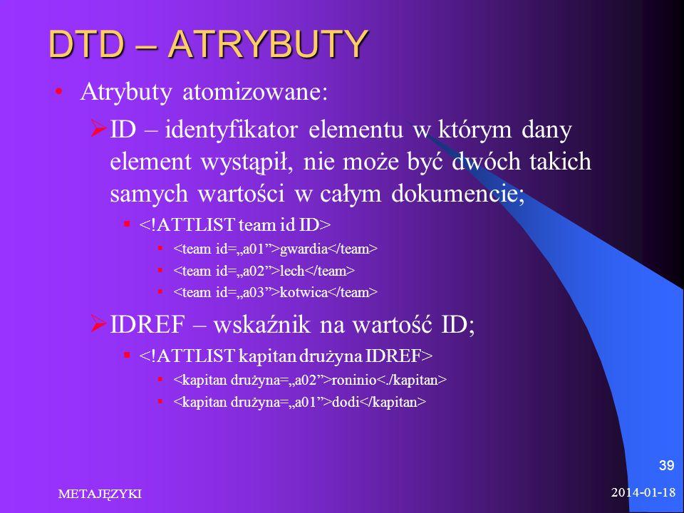 2014-01-18 METAJĘZYKI 39 DTD – ATRYBUTY Atrybuty atomizowane: ID – identyfikator elementu w którym dany element wystąpił, nie może być dwóch takich sa