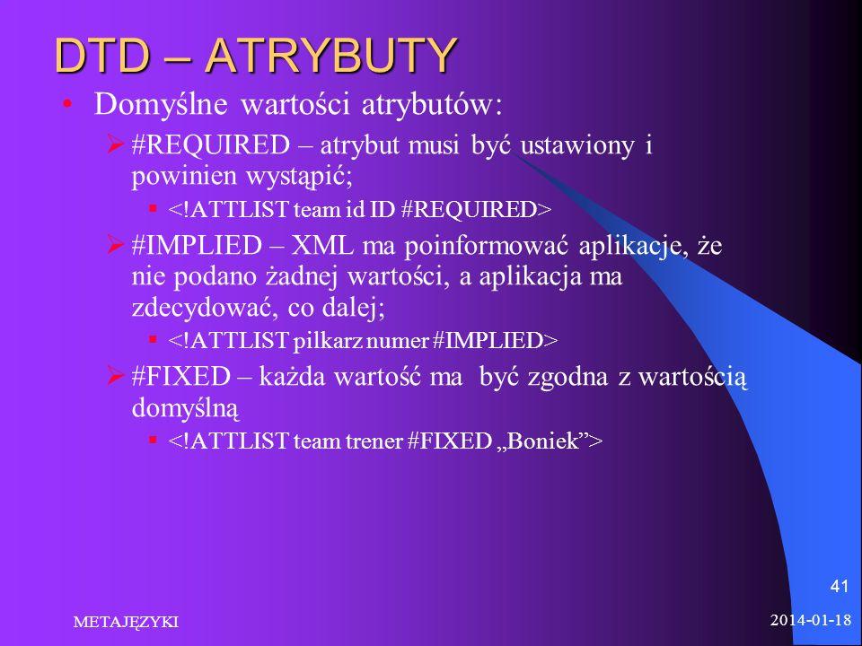 2014-01-18 METAJĘZYKI 41 DTD – ATRYBUTY Domyślne wartości atrybutów: #REQUIRED – atrybut musi być ustawiony i powinien wystąpić; #IMPLIED – XML ma poi