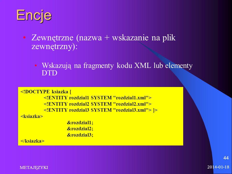 2014-01-18 METAJĘZYKI 44Encje Zewnętrzne (nazwa + wskazanie na plik zewnętrzny): Wskazują na fragmenty kodu XML lub elementy DTD <!DOCTYPE ksiazka [ ]