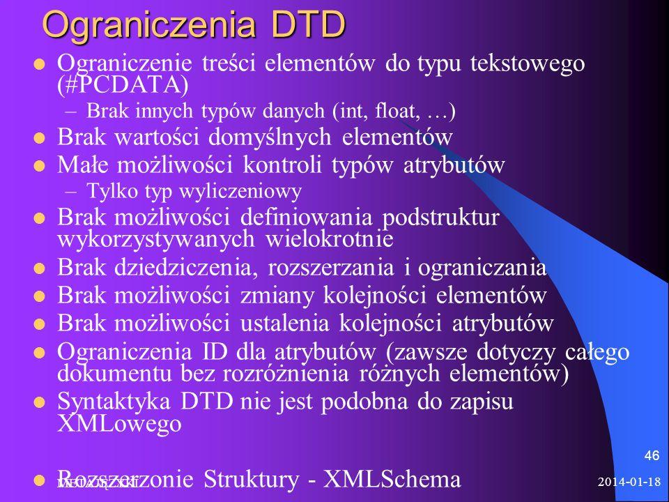 2014-01-18 METAJĘZYKI 46 Ograniczenia DTD Ograniczenie treści elementów do typu tekstowego (#PCDATA) –Brak innych typów danych (int, float, …) Brak wa