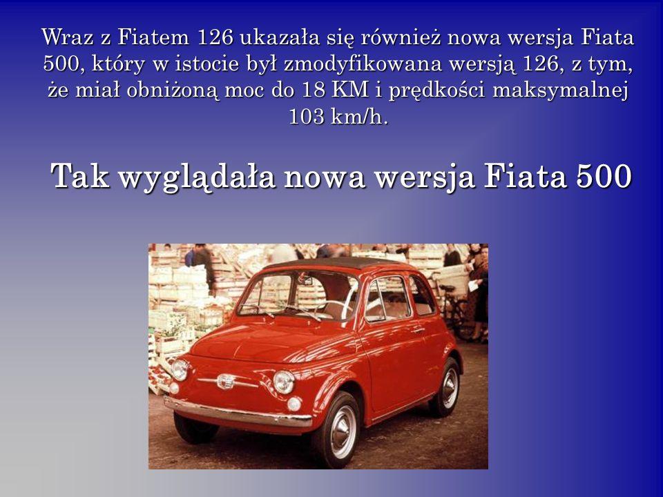 Wraz z Fiatem 126 ukazała się również nowa wersja Fiata 500, który w istocie był zmodyfikowana wersją 126, z tym, że miał obniżoną moc do 18 KM i pręd
