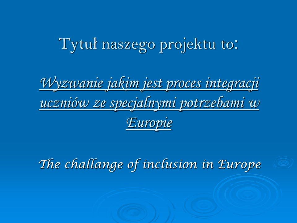 Tytu ł naszego projektu to : Wyzwanie jakim jest proces integracji uczniów ze specjalnymi potrzebami w Europie The challange of inclusion in Europe The challange of inclusion in Europe