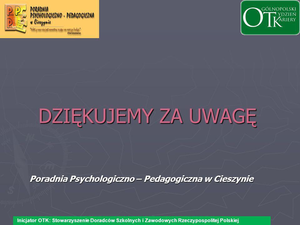 DZIĘKUJEMY ZA UWAGĘ Poradnia Psychologiczno – Pedagogiczna w Cieszynie Inicjator OTK: Stowarzyszenie Doradców Szkolnych i Zawodowych Rzeczypospolitej Polskiej