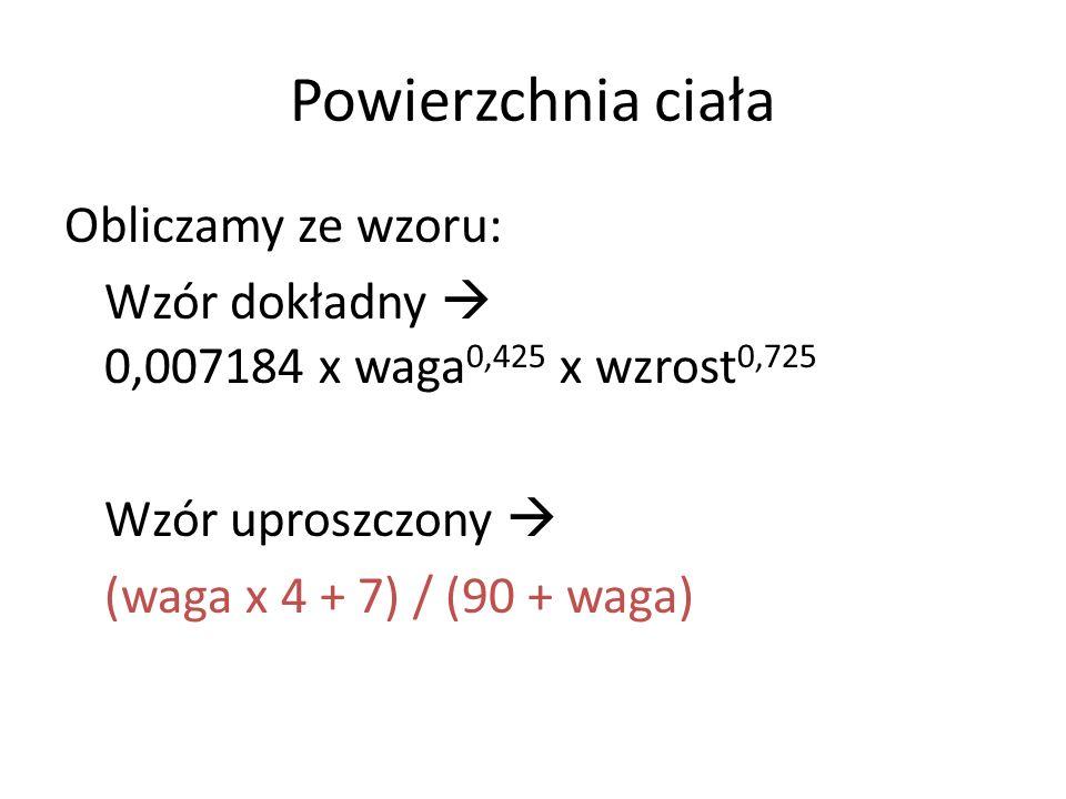 Powierzchnia ciała Obliczamy ze wzoru: Wzór dokładny 0,007184 x waga 0,425 x wzrost 0,725 Wzór uproszczony (waga x 4 + 7) / (90 + waga)