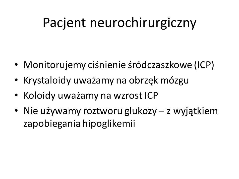 Pacjent neurochirurgiczny Monitorujemy ciśnienie śródczaszkowe (ICP) Krystaloidy uważamy na obrzęk mózgu Koloidy uważamy na wzrost ICP Nie używamy roz