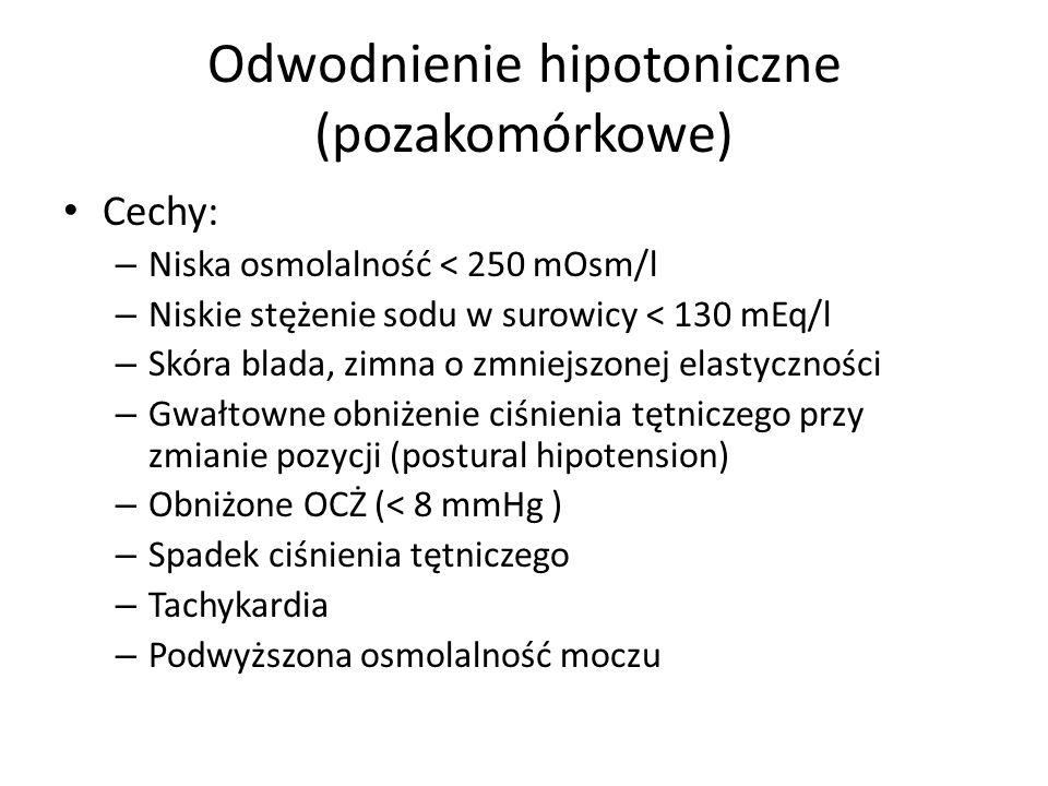 Odwodnienie hipotoniczne (pozakomórkowe) Cechy: – Niska osmolalność < 250 mOsm/l – Niskie stężenie sodu w surowicy < 130 mEq/l – Skóra blada, zimna o