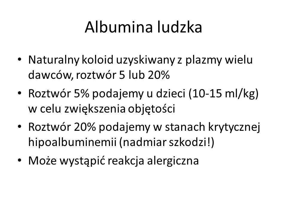 Albumina ludzka Naturalny koloid uzyskiwany z plazmy wielu dawców, roztwór 5 lub 20% Roztwór 5% podajemy u dzieci (10-15 ml/kg) w celu zwiększenia obj